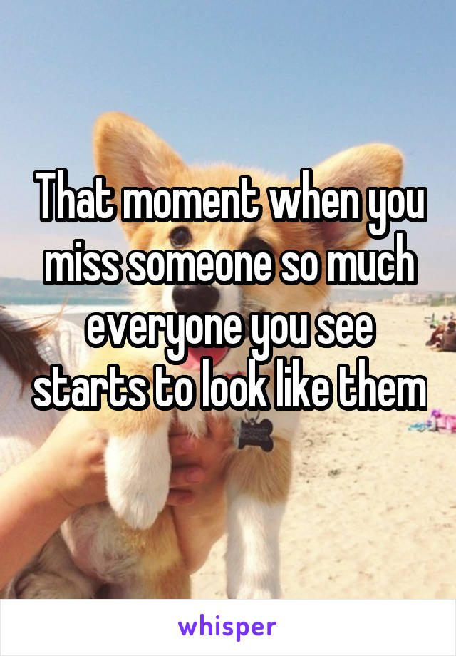 That moment when you miss someone so much everyone you see starts to look like them