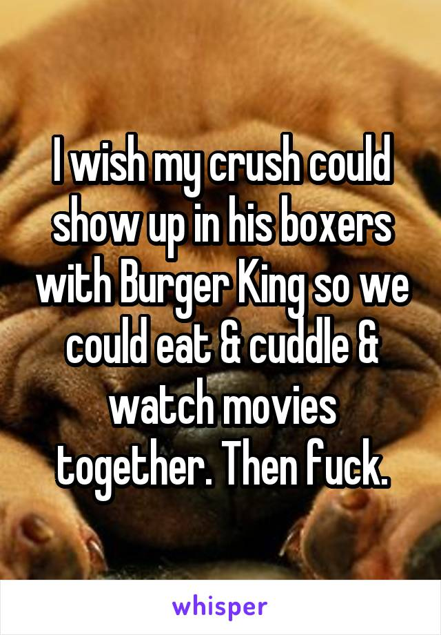 I wish my crush could show up in his boxers with Burger King so we could eat & cuddle & watch movies together. Then fuck.
