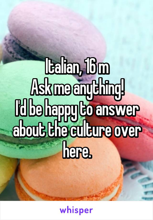 Italian, 16 m Ask me anything! I'd be happy to answer about the culture over here.