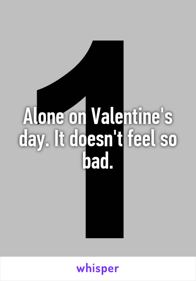 Alone on Valentine's day. It doesn't feel so bad.