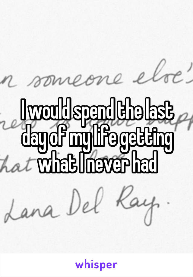 I would spend the last day of my life getting what I never had