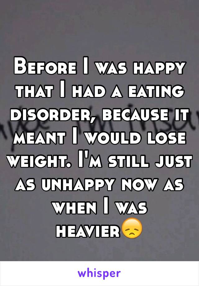 Before I was happy that I had a eating disorder, because it meant I would lose weight. I'm still just as unhappy now as when I was heavier😞