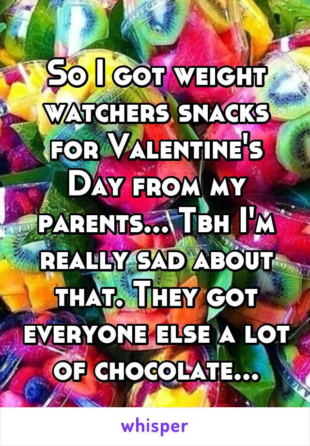So I got weight watchers snacks for Valentine's Day from my parents... Tbh I'm really sad about that. They got everyone else a lot of chocolate...