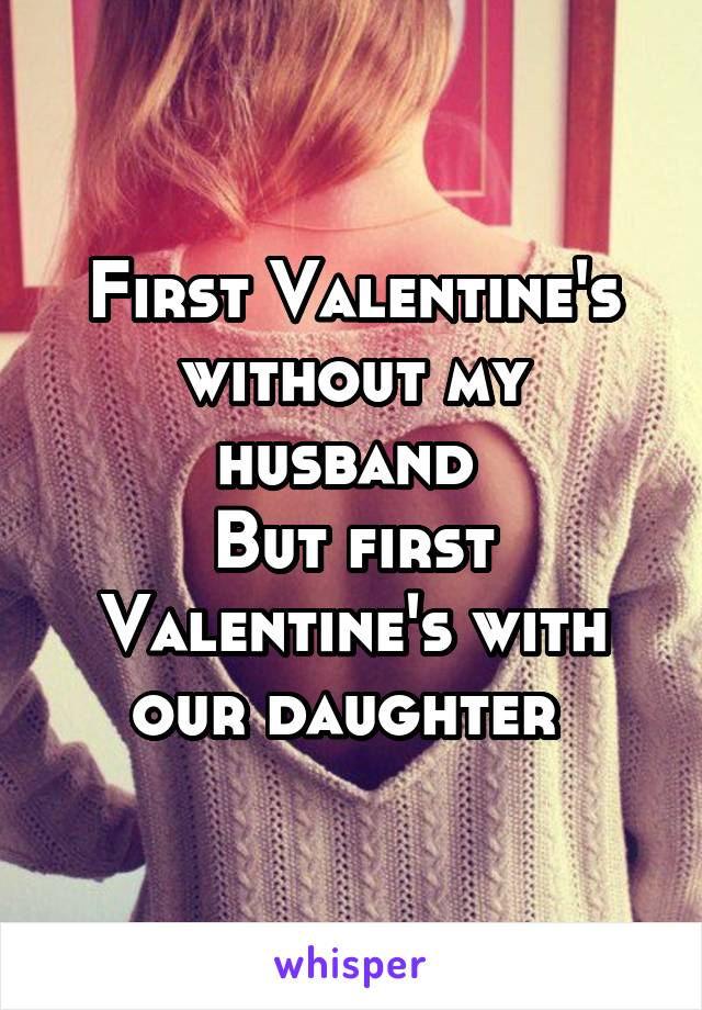 First Valentine's without my husband  But first Valentine's with our daughter