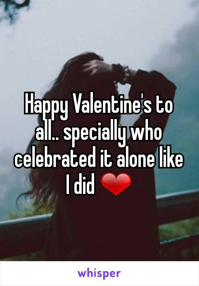 Happy Valentine's to all.. specially who celebrated it alone like I did ❤