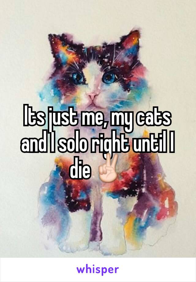 Its just me, my cats and I solo right until I die✌
