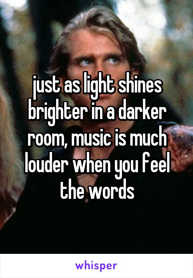 just as light shines brighter in a darker room, music is much louder when you feel the words