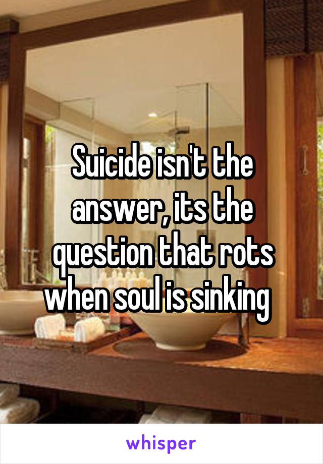 Suicide isn't the answer, its the question that rots when soul is sinking
