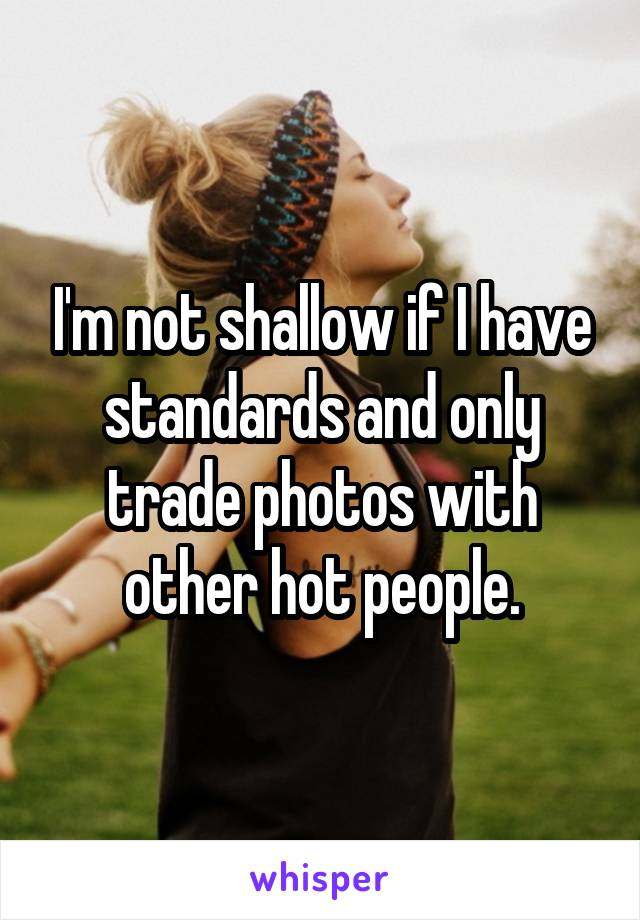I'm not shallow if I have standards and only trade photos with other hot people.