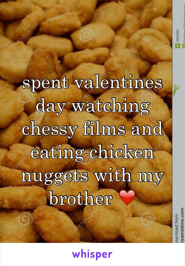 spent valentines day watching chessy films and eating chicken nuggets with my brother ❤️