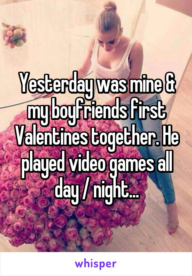 Yesterday was mine & my boyfriends first Valentines together. He played video games all day / night...