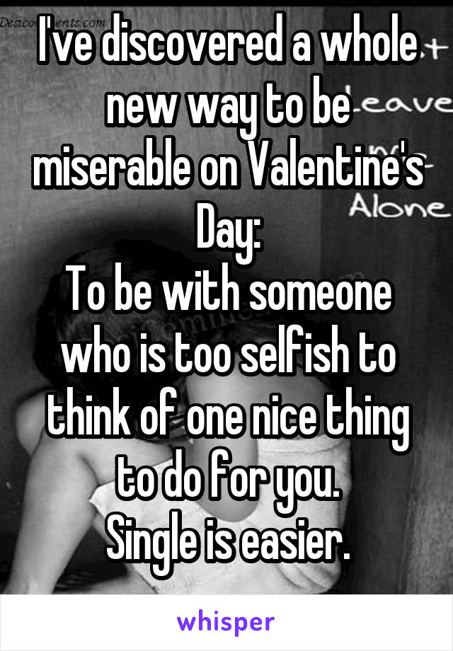 I've discovered a whole new way to be miserable on Valentine's Day: To be with someone who is too selfish to think of one nice thing to do for you. Single is easier.