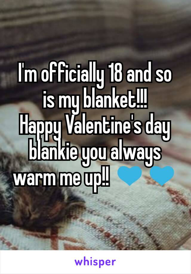 I'm officially 18 and so is my blanket!!! Happy Valentine's day blankie you always warm me up!! 💙💙