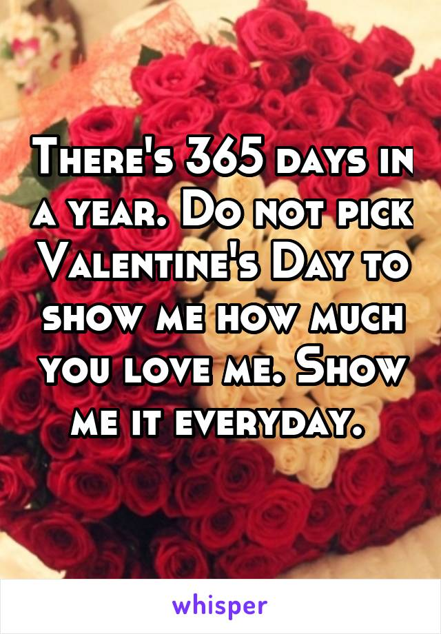 There's 365 days in a year. Do not pick Valentine's Day to show me how much you love me. Show me it everyday.