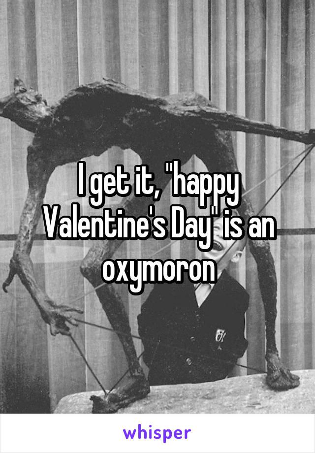 "I get it, ""happy Valentine's Day"" is an oxymoron"