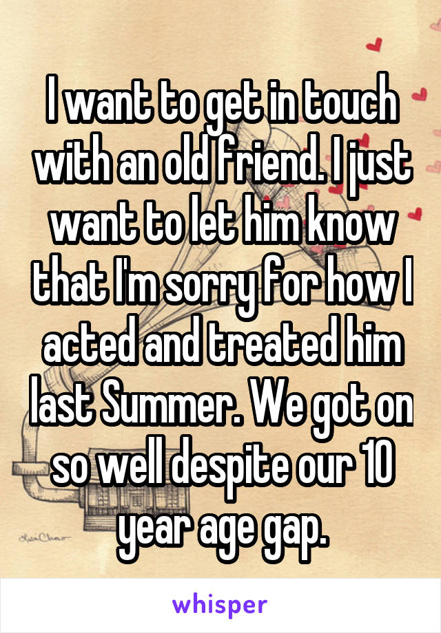 I want to get in touch with an old friend. I just want to let him know that I'm sorry for how I acted and treated him last Summer. We got on so well despite our 10 year age gap.