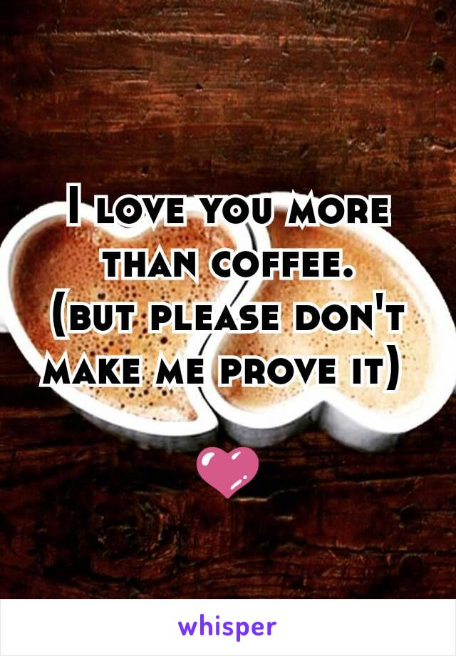 I love you more than coffee. (but please don't make me prove it)   💜