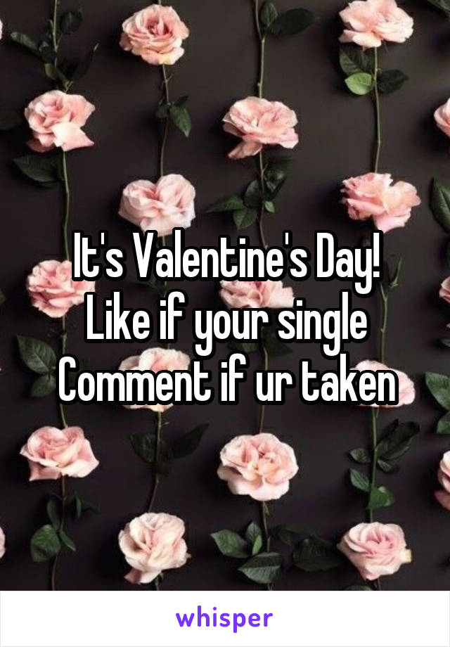 It's Valentine's Day! Like if your single Comment if ur taken