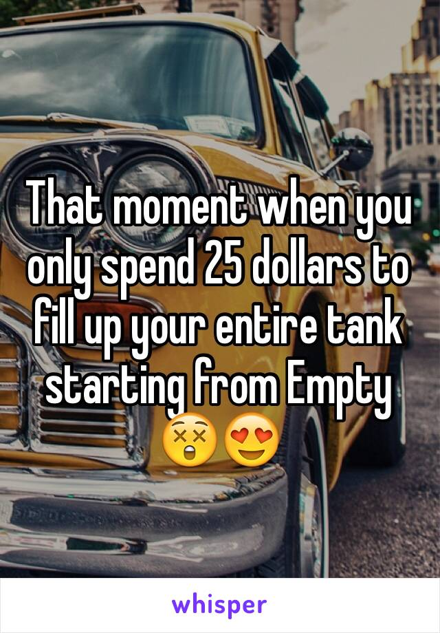 That moment when you only spend 25 dollars to fill up your entire tank starting from Empty  😲😍