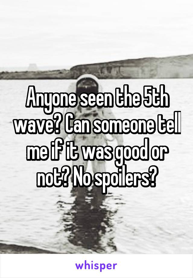 Anyone seen the 5th wave? Can someone tell me if it was good or not? No spoilers?