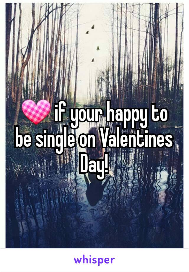 💟 if your happy to be single on Valentines Day!