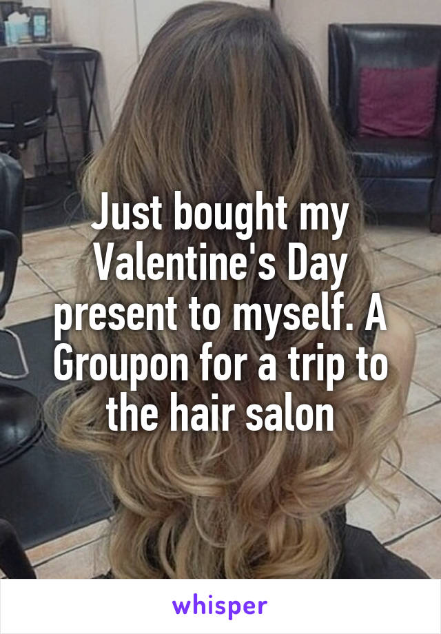 Just bought my Valentine's Day present to myself. A Groupon for a trip to the hair salon