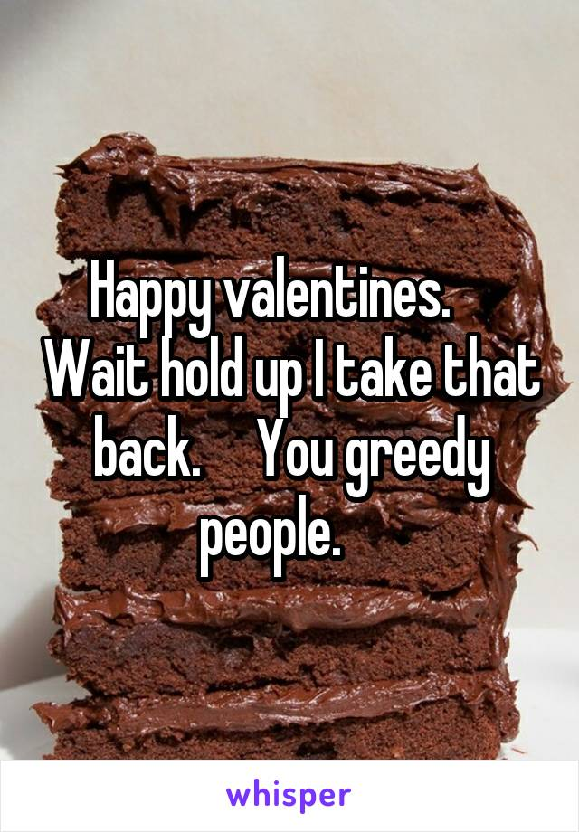Happy valentines.     Wait hold up I take that back.     You greedy people.