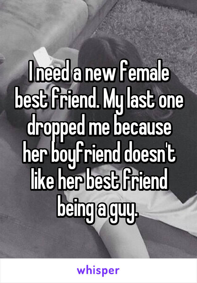I need a new female best friend. My last one dropped me because her boyfriend doesn't like her best friend being a guy.