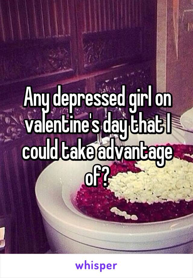 Any depressed girl on valentine's day that I could take advantage of?