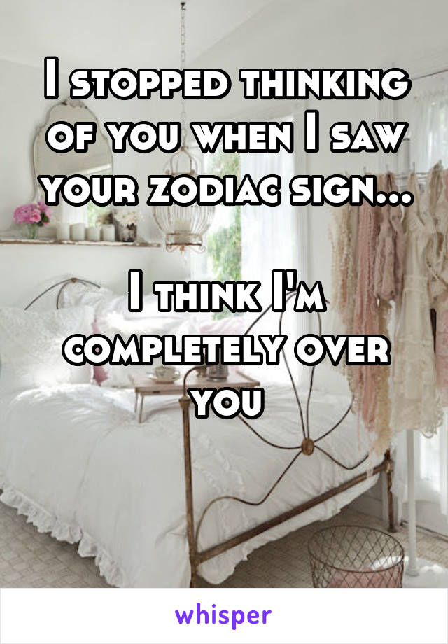 I stopped thinking of you when I saw your zodiac sign...  I think I'm completely over you