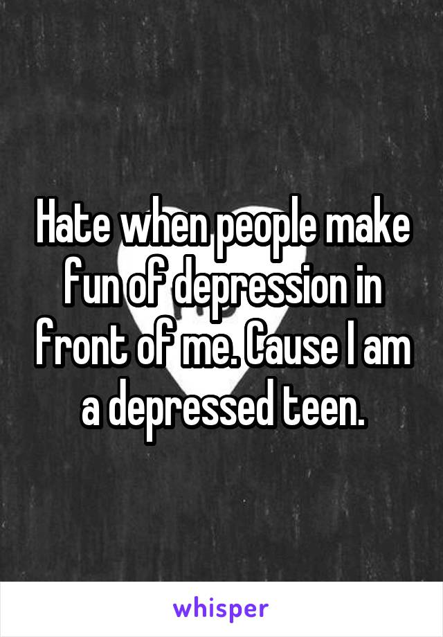 Hate when people make fun of depression in front of me. Cause I am a depressed teen.