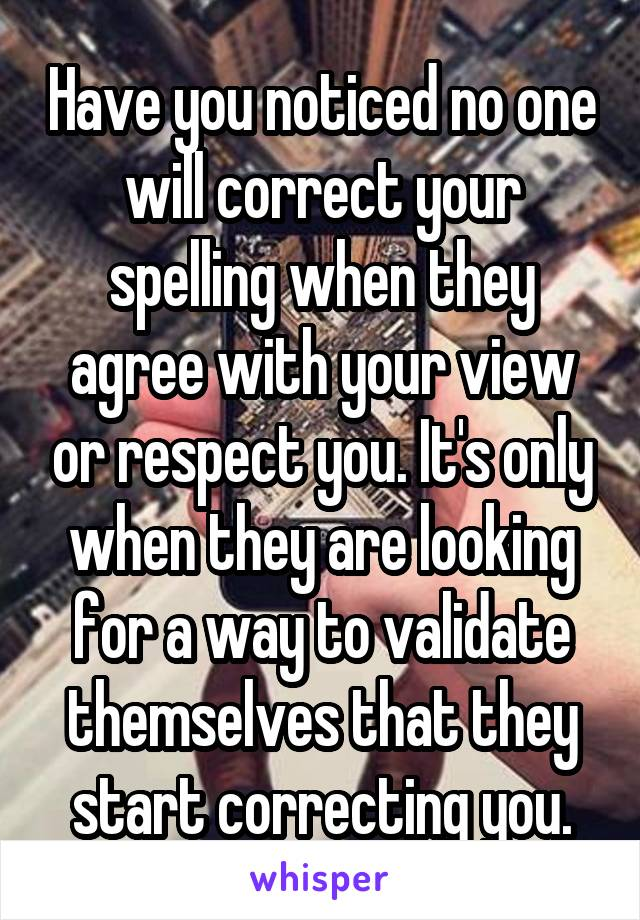 Have you noticed no one will correct your spelling when they agree with your view or respect you. It's only when they are looking for a way to validate themselves that they start correcting you.