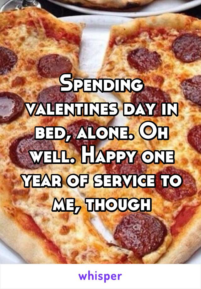 Spending valentines day in bed, alone. Oh well. Happy one year of service to me, though