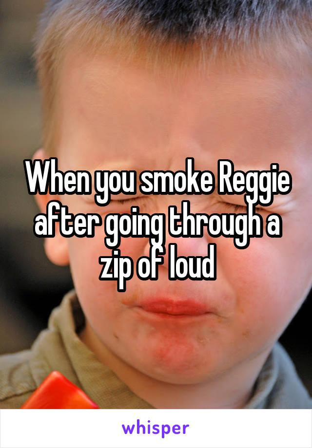 When you smoke Reggie after going through a zip of loud