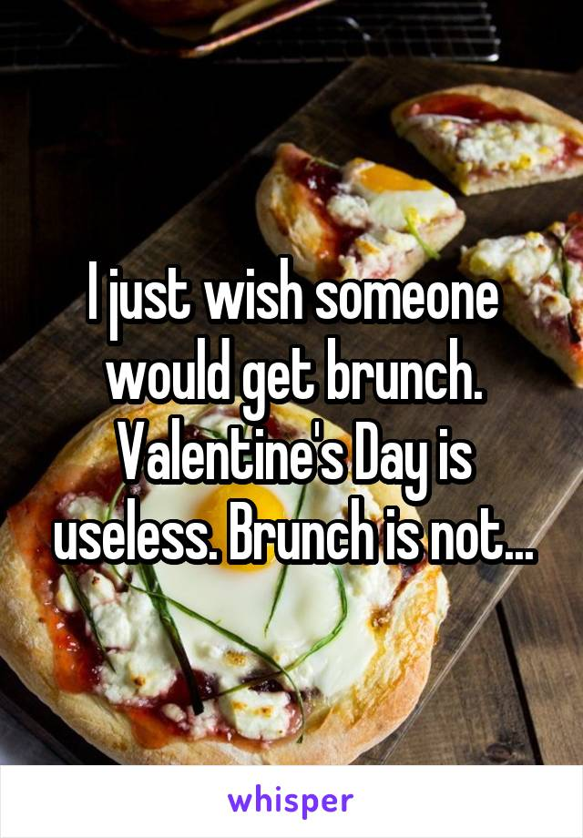 I just wish someone would get brunch. Valentine's Day is useless. Brunch is not...