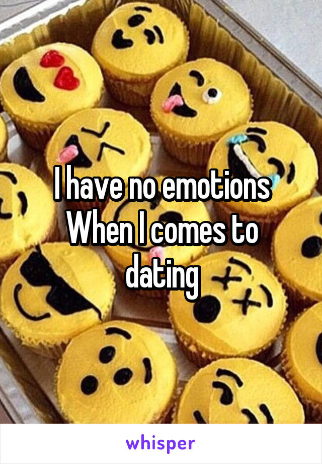 I have no emotions When I comes to dating