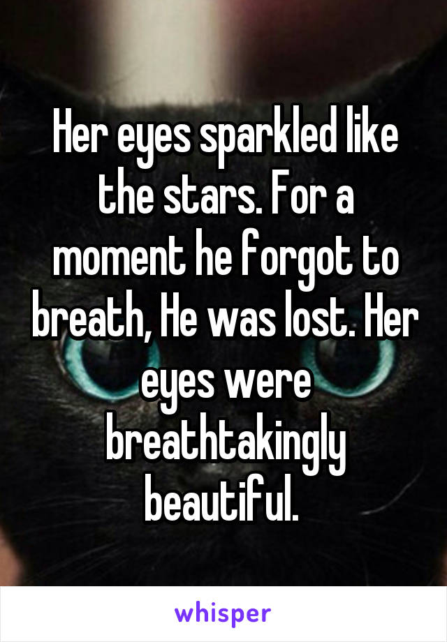 Her eyes sparkled like the stars. For a moment he forgot to breath, He was lost. Her eyes were breathtakingly beautiful.