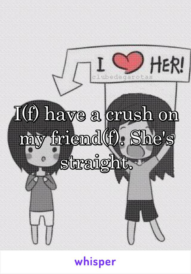 I(f) have a crush on my friend(f). She's straight.