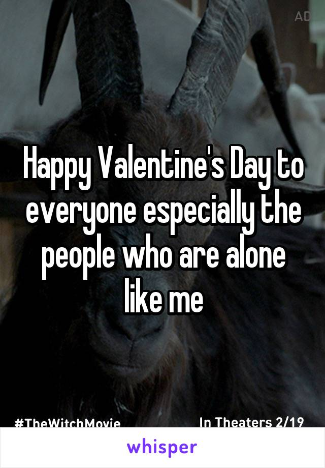Happy Valentine's Day to everyone especially the people who are alone like me