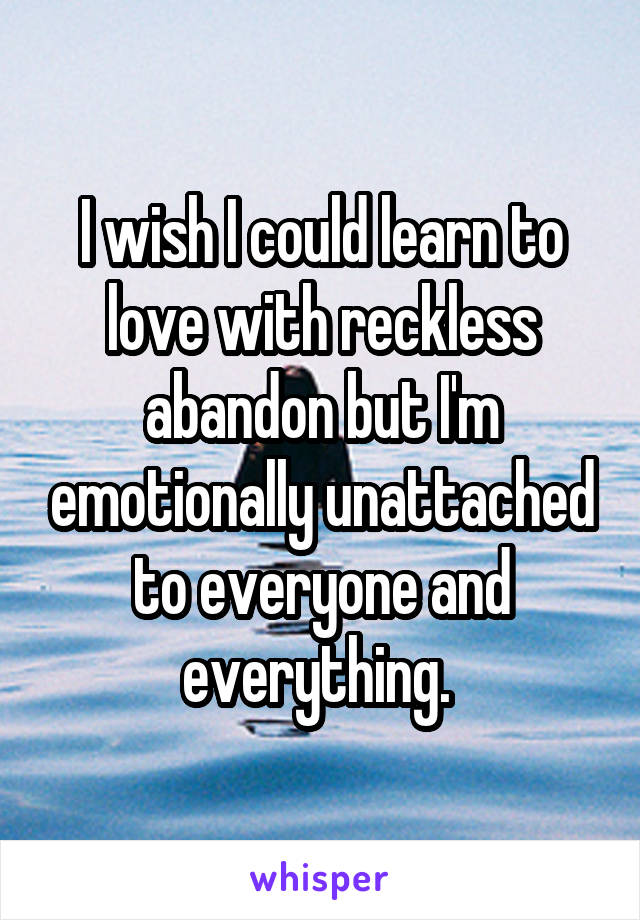 I wish I could learn to love with reckless abandon but I'm emotionally unattached to everyone and everything.