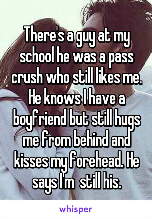 There's a guy at my school he was a pass crush who still likes me. He knows I have a boyfriend but still hugs me from behind and kisses my forehead. He says I'm  still his.