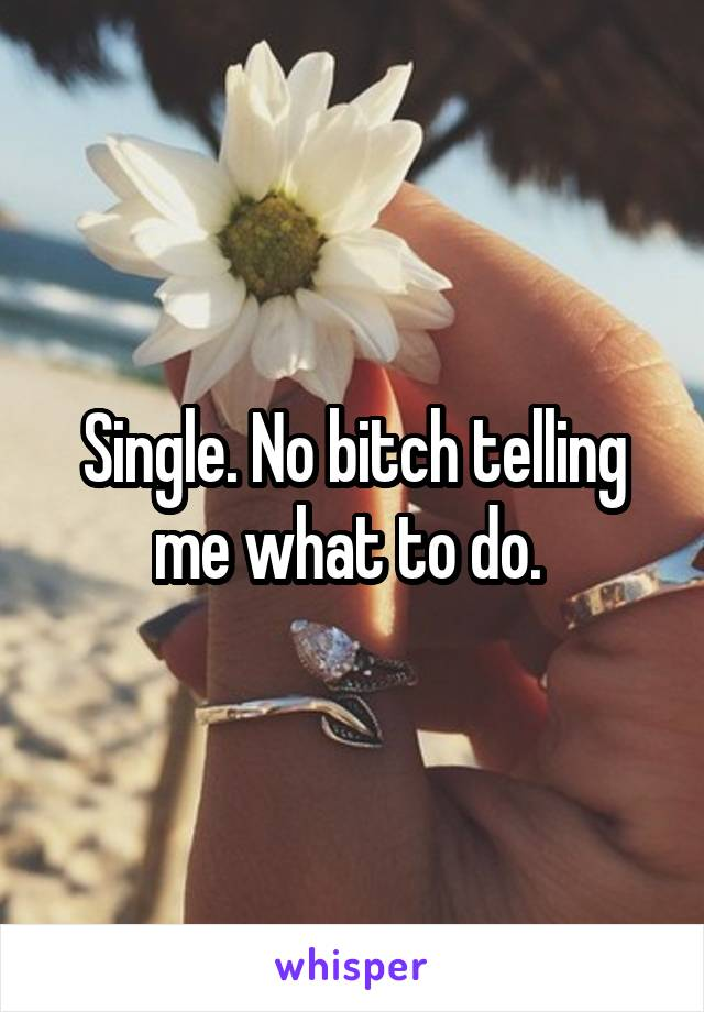Single. No bitch telling me what to do.