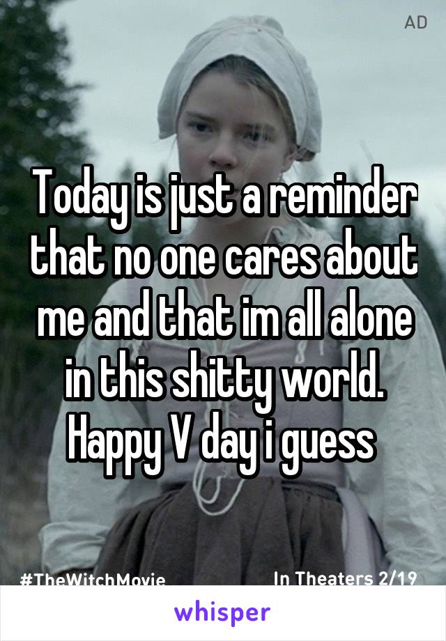 Today is just a reminder that no one cares about me and that im all alone in this shitty world. Happy V day i guess