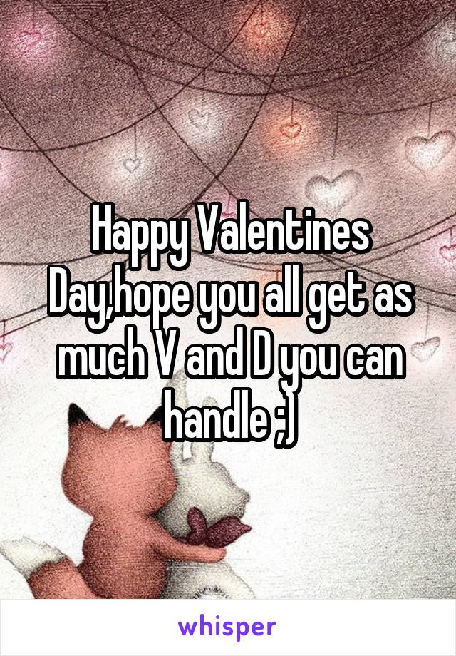 Happy Valentines Day,hope you all get as much V and D you can handle ;)
