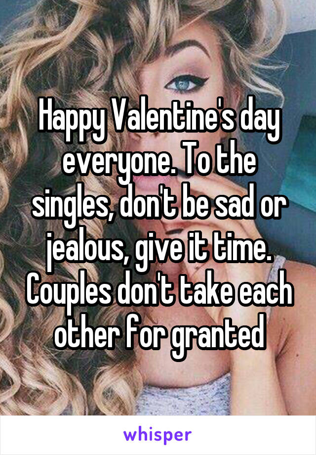Happy Valentine's day everyone. To the singles, don't be sad or jealous, give it time. Couples don't take each other for granted