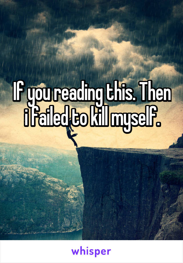 If you reading this. Then i failed to kill myself.