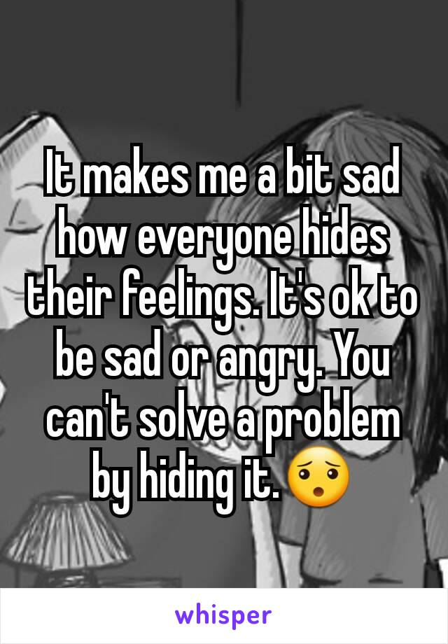 It makes me a bit sad how everyone hides their feelings. It's ok to be sad or angry. You can't solve a problem by hiding it.😯