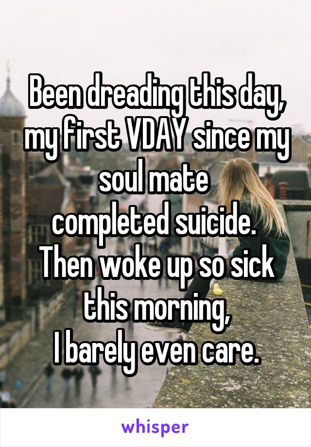 Been dreading this day, my first VDAY since my soul mate  completed suicide.  Then woke up so sick this morning,  I barely even care.