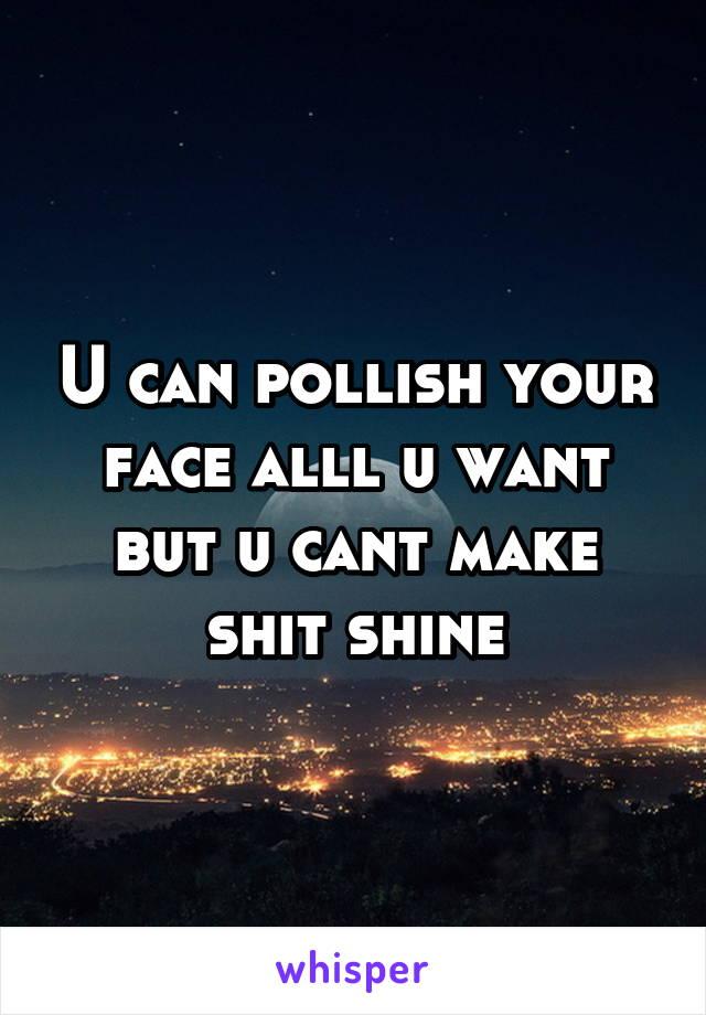 U can pollish your face alll u want but u cant make shit shine