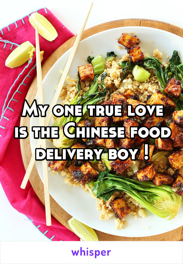 My one true love is the Chinese food delivery boy !